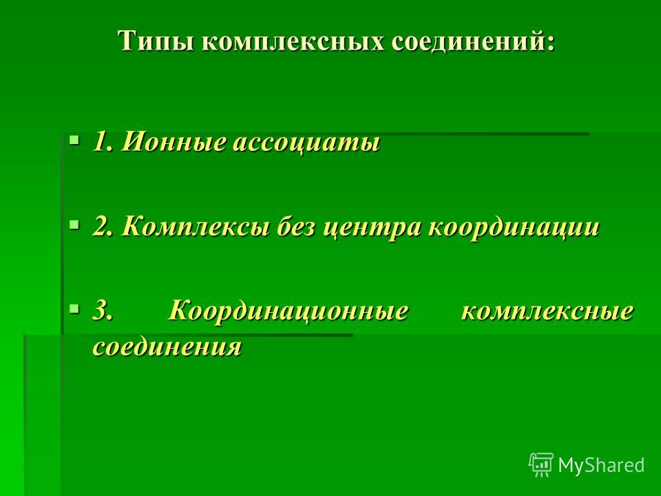 Типы комплексных соединений: 1. Ионные ассоциаты 1. Ионные ассоциаты 2. Комплексы без центра координации 2. Комплексы без центра координации 3. Координационные комплексные соединения 3. Координационные комплексные соединения