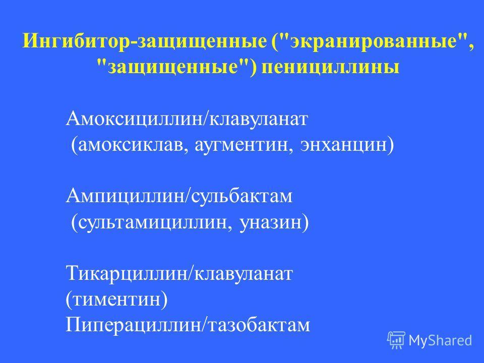 Ингибитор-защищенные (экранированные, защищенные) пенициллины Амоксициллин/клавуланат (амоксиклав, аугментин, энханцин) Ампициллин/сульбактам (сультамициллин, уназин) Тикарциллин/клавуланат (тиментин) Пиперациллин/тазобактам