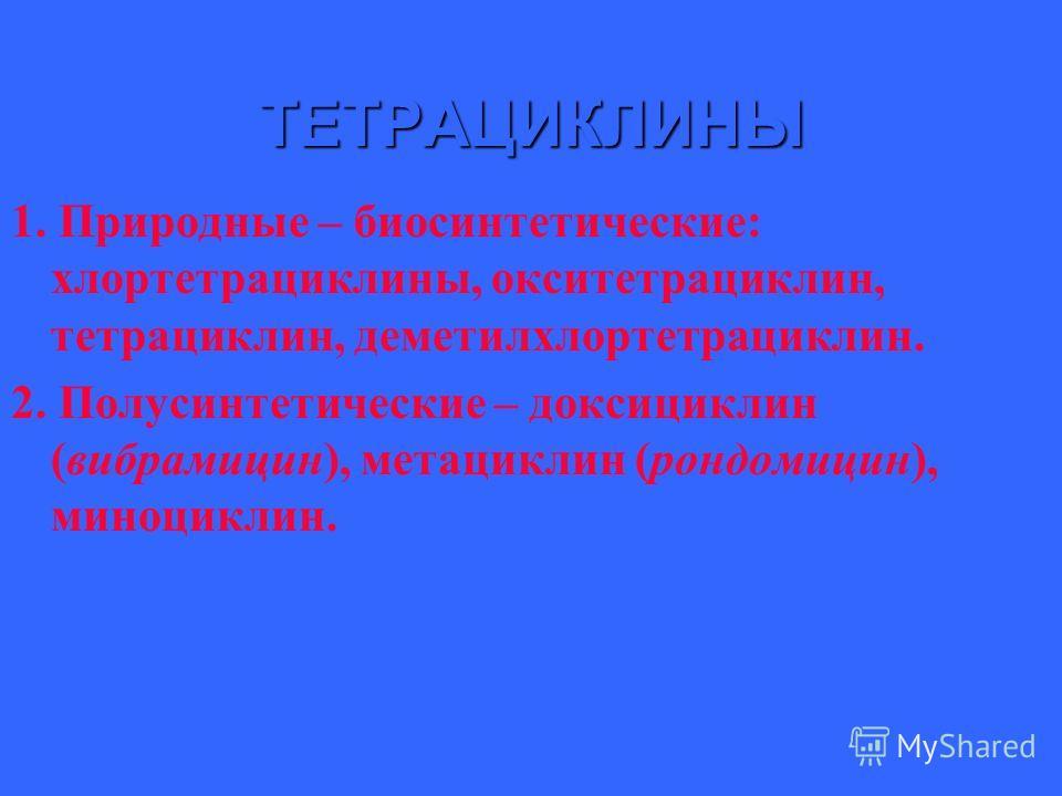 ТЕТРАЦИКЛИНЫ 1. Природные – биосинтетические: хлортетрациклины, окситетрациклин, тетрациклин, деметилхлортетрациклин. 2. Полусинтетические – доксициклин (вибрамицин), метациклин (рондомицин), миноциклин.