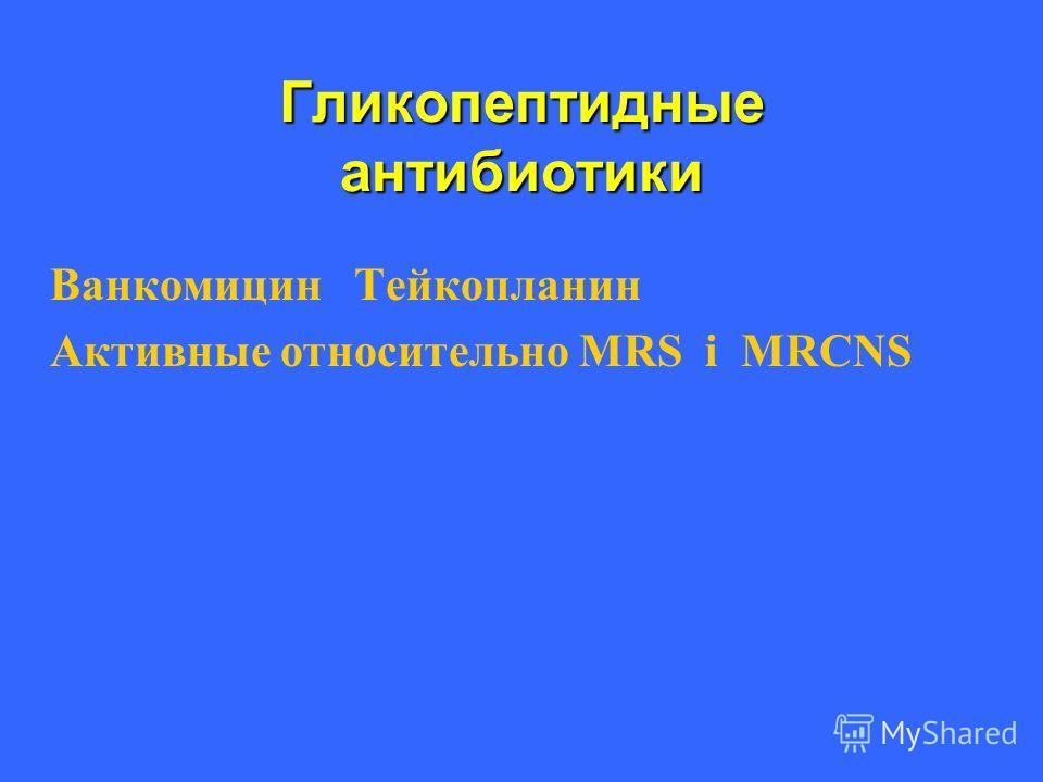 Гликопептидные антибиотики Ванкомицин Тейкопланин Активные относительно МRS і MRCNS
