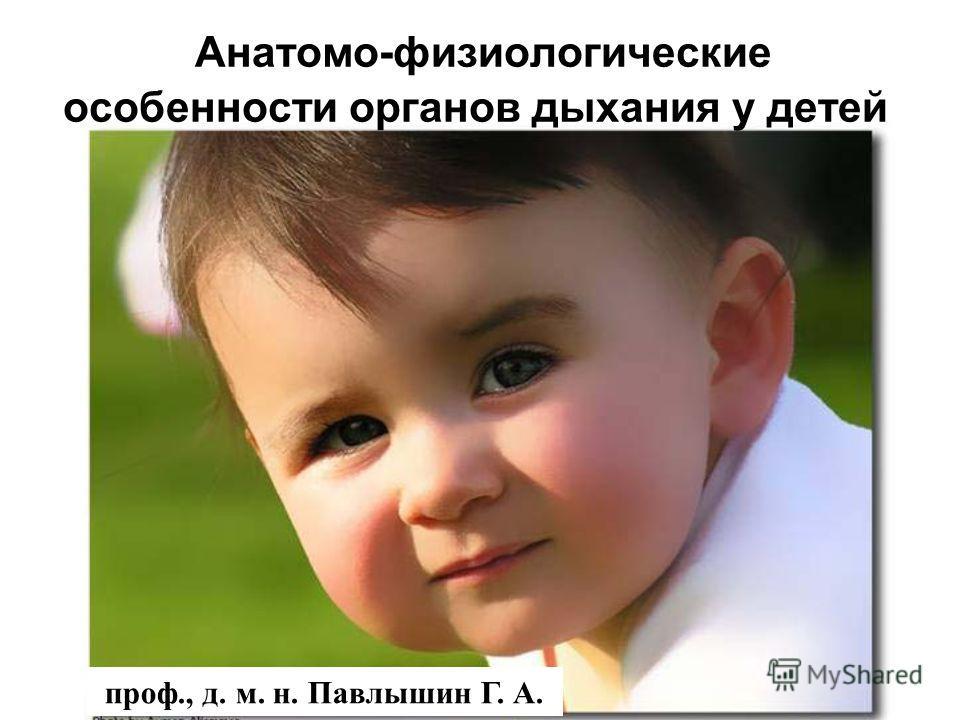 Анатомо-физиологические особенности органов дыхания у детей проф., д. м. н. Павлышин Г. А.