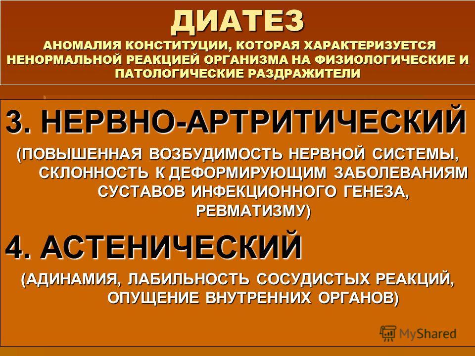 ДИАТЕЗ АНОМАЛИЯ КОНСТИТУЦИИ, КОТОРАЯ ХАРАКТЕРИЗУЕТСЯ НЕНОРМАЛЬНОЙ РЕАКЦИЕЙ ОРГАНИЗМА НА ФИЗИОЛОГИЧЕСКИЕ И ПАТОЛОГИЧЕСКИЕ РАЗДРАЖИТЕЛИ 3. НЕРВНО-АРТРИТИЧЕСКИЙ (ПОВЫШЕННАЯ ВОЗБУДИМОСТЬ НЕРВНОЙ СИСТЕМЫ, СКЛОННОСТЬ К ДЕФОРМИРУЮЩИМ ЗАБОЛЕВАНИЯМ СУСТАВОВ И