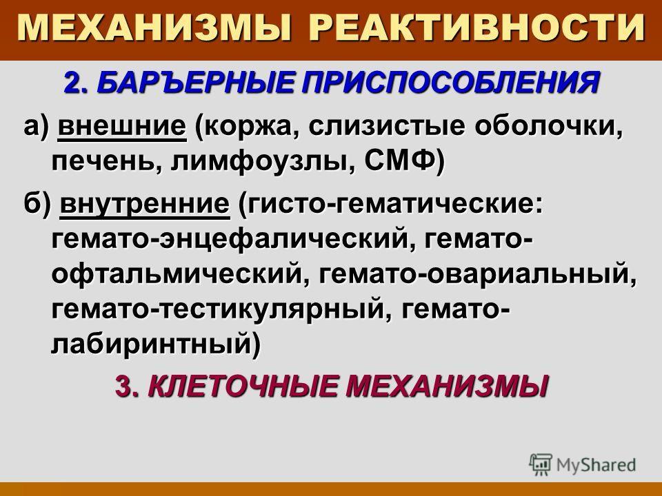 МЕХАНИЗМЫ РЕАКТИВНОСТИ 2. БАРЪЕРНЫЕ ПРИСПОСОБЛЕНИЯ а) внешние (коржа, слизистые оболочки, печень, лимфоузлы, СМФ) а) внешние (коржа, слизистые оболочки, печень, лимфоузлы, СМФ) б) внутренние (гисто-гематические: гемато-энцефалический, гемато- офтальм