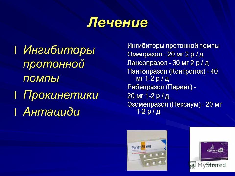 Лечение l Ингибиторы протонной помпы l Прокинетики l Антациди Ингибиторы протонной помпы Омепразол - 20 мг 2 р / д Лансопразол - 30 мг 2 р / д Пантопразол (Контролок) - 40 мг 1-2 р / д Рабепразол (Париет) - 20 мг 1-2 р / д Эзомепразол (Нексиум) - 20