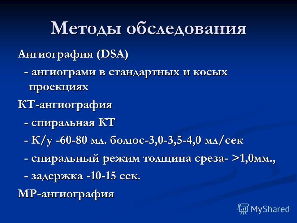 Методы обследования Ангиография (DSA) - ангиограми в стандартных и косых проекциях - ангиограми в стандартных и косых проекцияхКТ-ангиография - спиральная КТ - спиральная КТ - К/у -60-80 мл. болюс-3,0-3,5-4,0 мл/сек - К/у -60-80 мл. болюс-3,0-3,5-4,0
