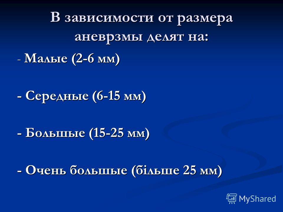 В зависимости от размера аневрзмы делят на: - Малые (2-6 мм) - Середные (6-15 мм) - Большые (15-25 мм) - Очень большые (більше 25 мм)