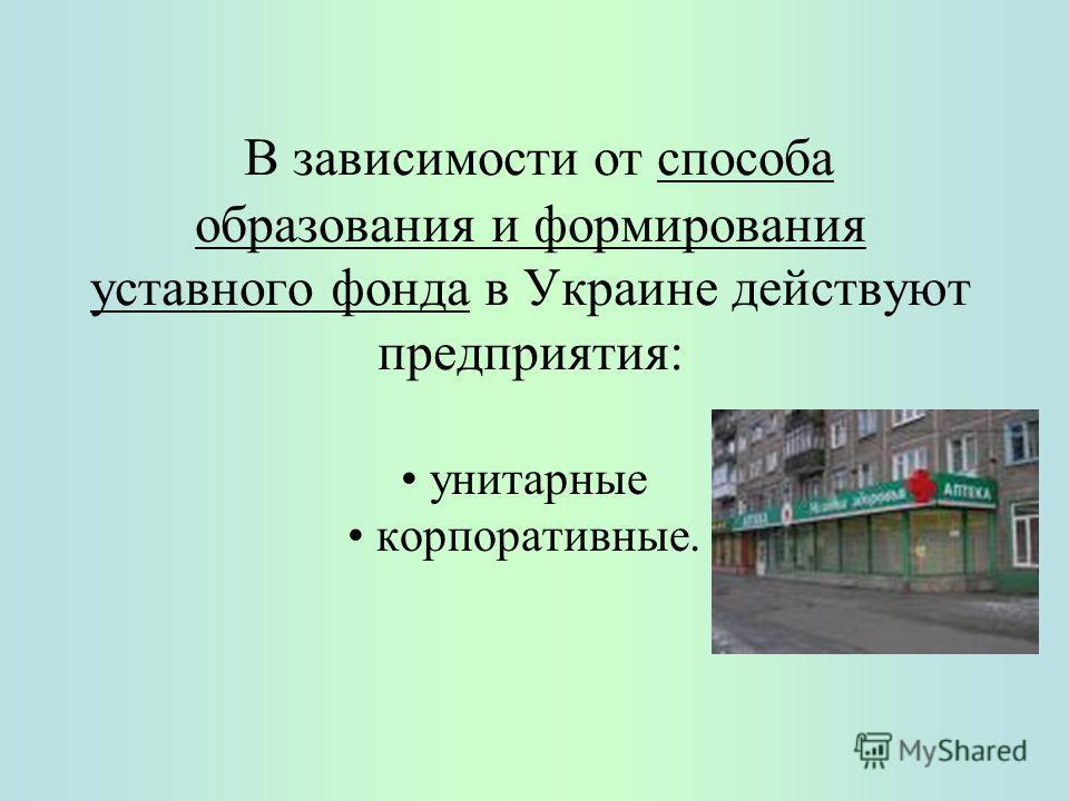 В зависимости от способа образования и формирования уставного фонда в Украине действуют предприятия: унитарные корпоративные.