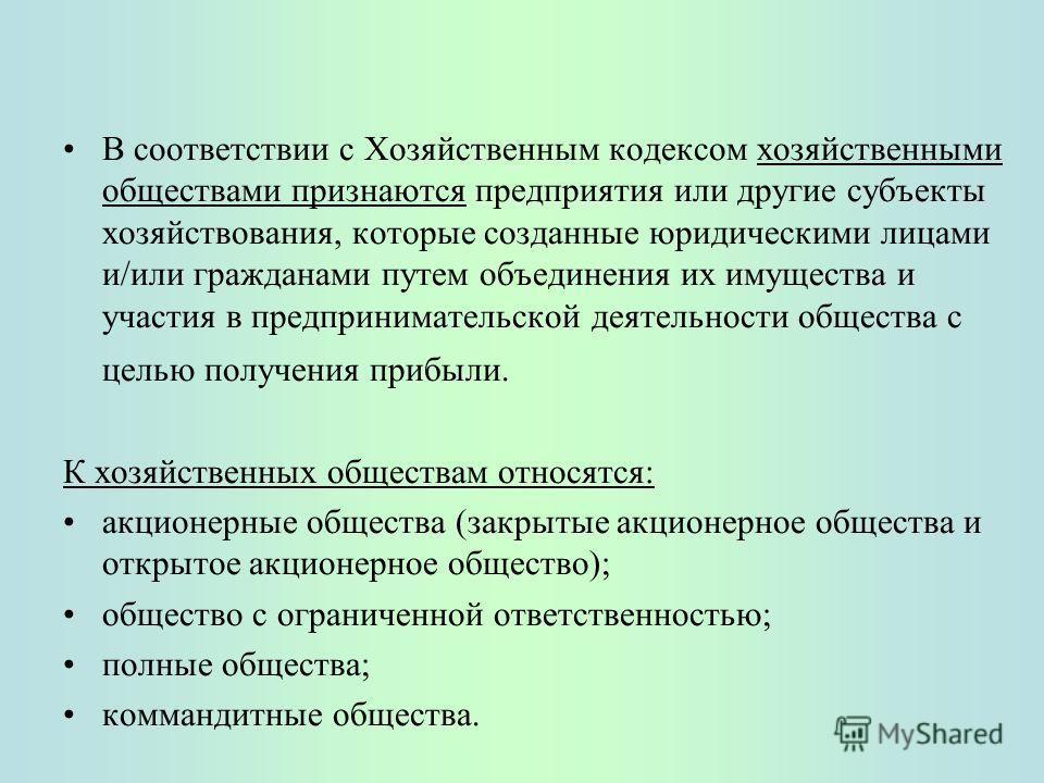 В соответствии с Хозяйственным кодексом хозяйственными обществами признаются предприятия или другие субъекты хозяйствования, которые созданные юридическими лицами и/или гражданами путем объединения их имущества и участия в предпринимательской деятель