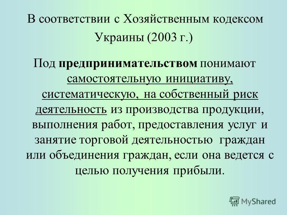 В соответствии с Хозяйственным кодексом Украины (2003 г.) Под предпринимательством понимают самостоятельную инициативу, систематическую, на собственный риск деятельность из производства продукции, выполнения работ, предоставления услуг и занятие торг