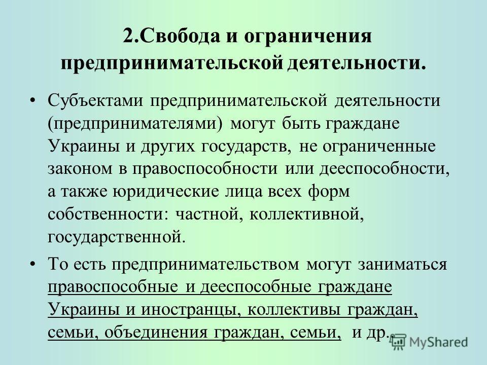 2.Свобода и ограничения предпринимательской деятельности. Субъектами предпринимательской деятельности (предпринимателями) могут быть граждане Украины и других государств, не ограниченные законом в правоспособности или дееспособности, а также юридичес