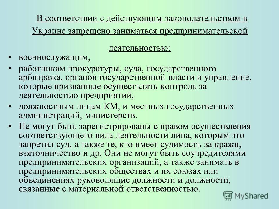 В соответствии с действующим законодательством в Украине запрещено заниматься предпринимательской деятельностью: военнослужащим, работникам прокуратуры, суда, государственного арбитража, органов государственной власти и управление, которые призванные