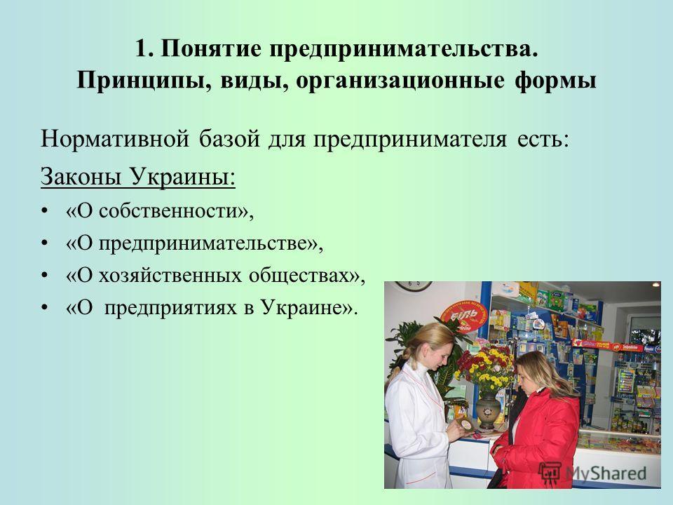 1. Понятие предпринимательства. Принципы, виды, организационные формы Нормативной базой для предпринимателя есть: Законы Украины: «О собственности», «О предпринимательстве», «О хозяйственных обществах», «О предприятиях в Украине».