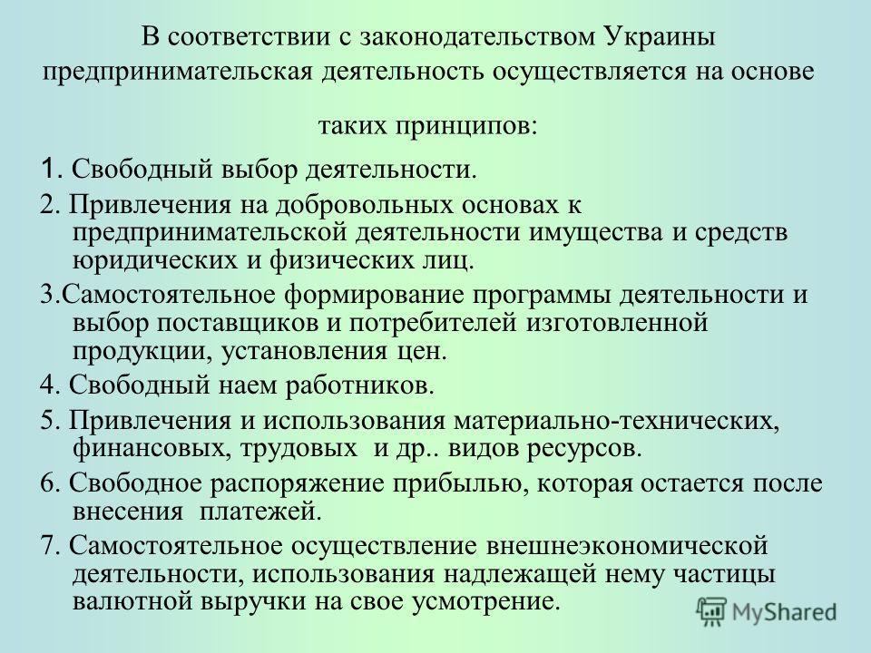 В соответствии с законодательством Украины предпринимательская деятельность осуществляется на основе таких принципов: 1. Свободный выбор деятельности. 2. Привлечения на добровольных основах к предпринимательской деятельности имущества и средств юриди