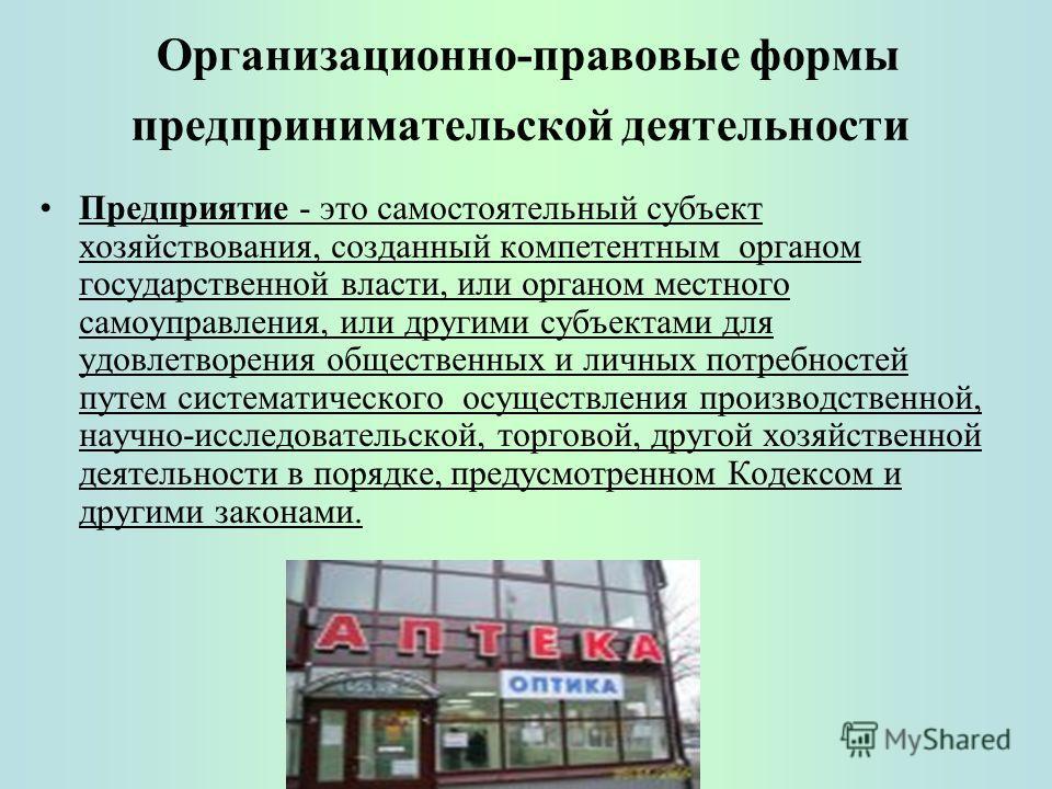 Организационно-правовые формы предпринимательской деятельности Предприятие - это самостоятельный субъект хозяйствования, созданный компетентным органом государственной власти, или органом местного самоуправления, или другими субъектами для удовлетвор