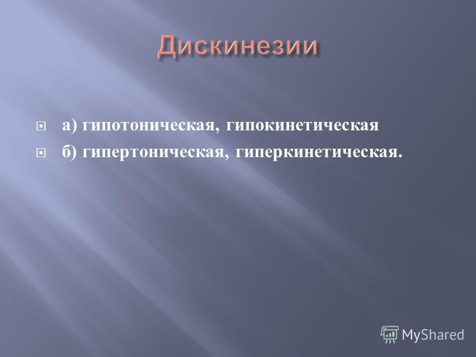а ) гипотоническая, гипокинетическая б ) гипертоническая, гиперкинетическая.