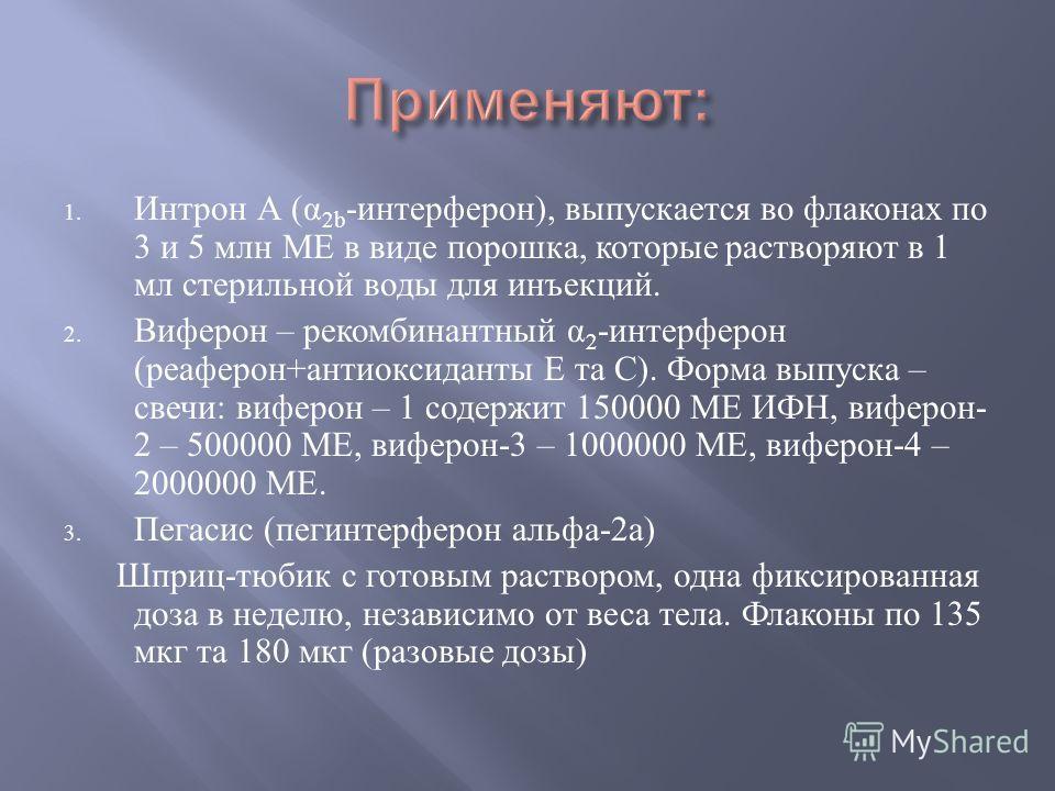 1. Интрон А ( α 2b - интерферон ), выпускается во флаконах по 3 и 5 млн МЕ в виде порошка, которые растворяют в 1 мл стерильной воды для инъекций. 2. Виферон – рекомбинантный α 2 - интерферон ( реаферон + антиоксиданты Е та С ). Форма выпуска – свечи