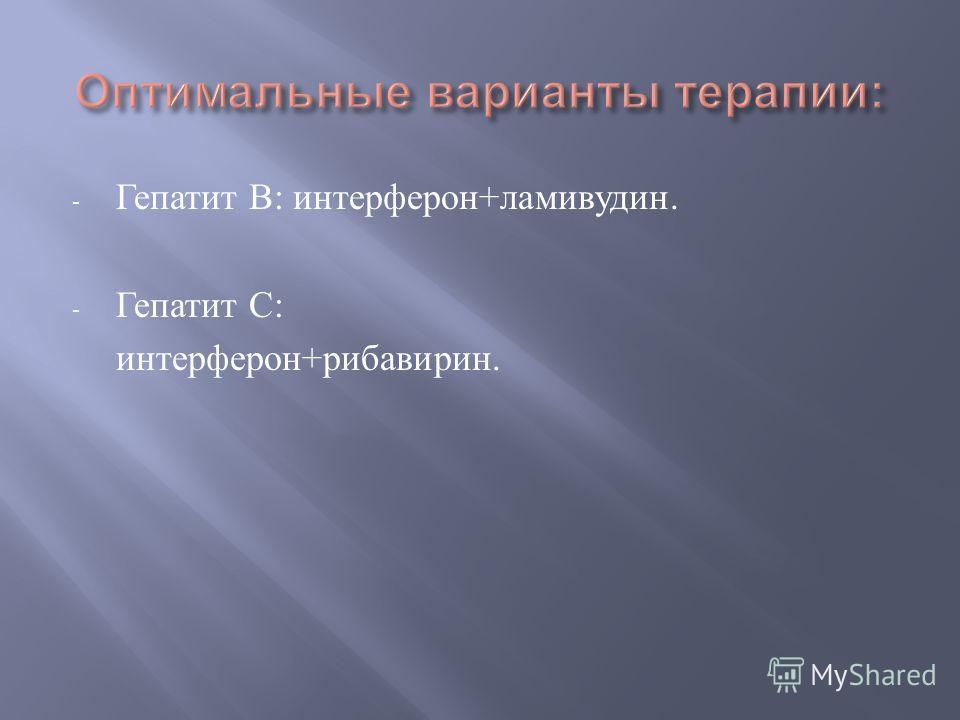 - Гепатит В : интерферон + ламивудин. - Гепатит С : интерферон + рибавирин.