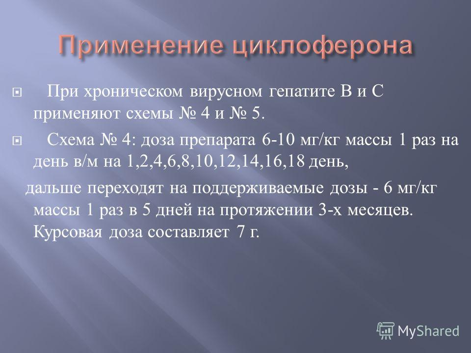 При хроническом вирусном гепатите В и С применяют схемы 4 и 5. Схема 4: доза препарата 6-10 мг / кг массы 1 раз на день в / м на 1,2,4,6,8,10,12,14,16,18 день, дальше переходят на поддерживаемые дозы - 6 мг / кг массы 1 раз в 5 дней на протяжении 3-