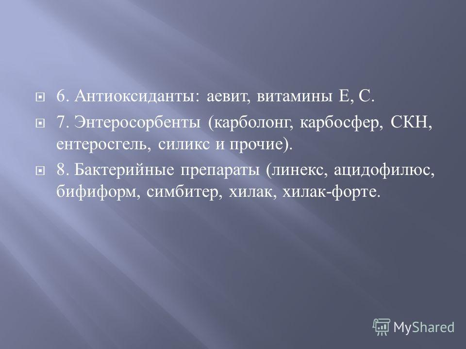 6. Антиоксиданты : аевит, витамины Е, С. 7. Энтеросорбенты ( карболонг, карбосфер, СКН, ентеросгель, силикс и прочие ). 8. Бактерийные препараты ( линекс, ацидофилюс, бифиформ, симбитер, хилак, хилак - форте.