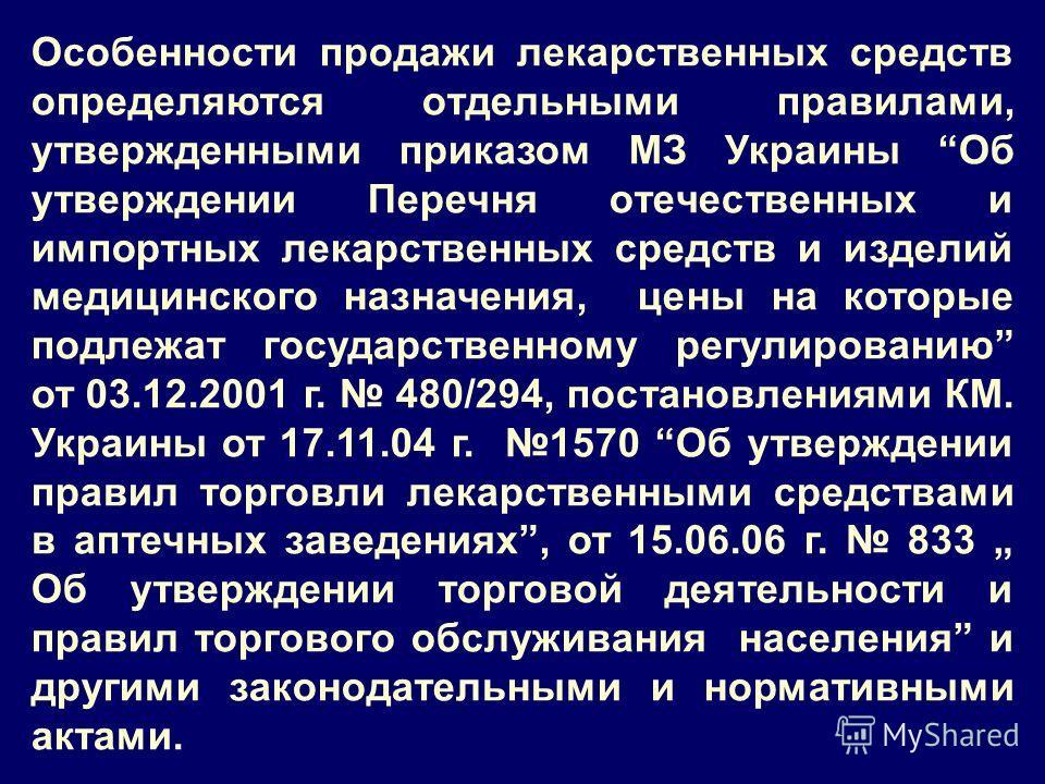 Особенности продажи лекарственных средств определяются отдельными правилами, утвержденными приказом МЗ Украины Об утверждении Перечня отечественных и импортных лекарственных средств и изделий медицинского назначения, цены на которые подлежат государс
