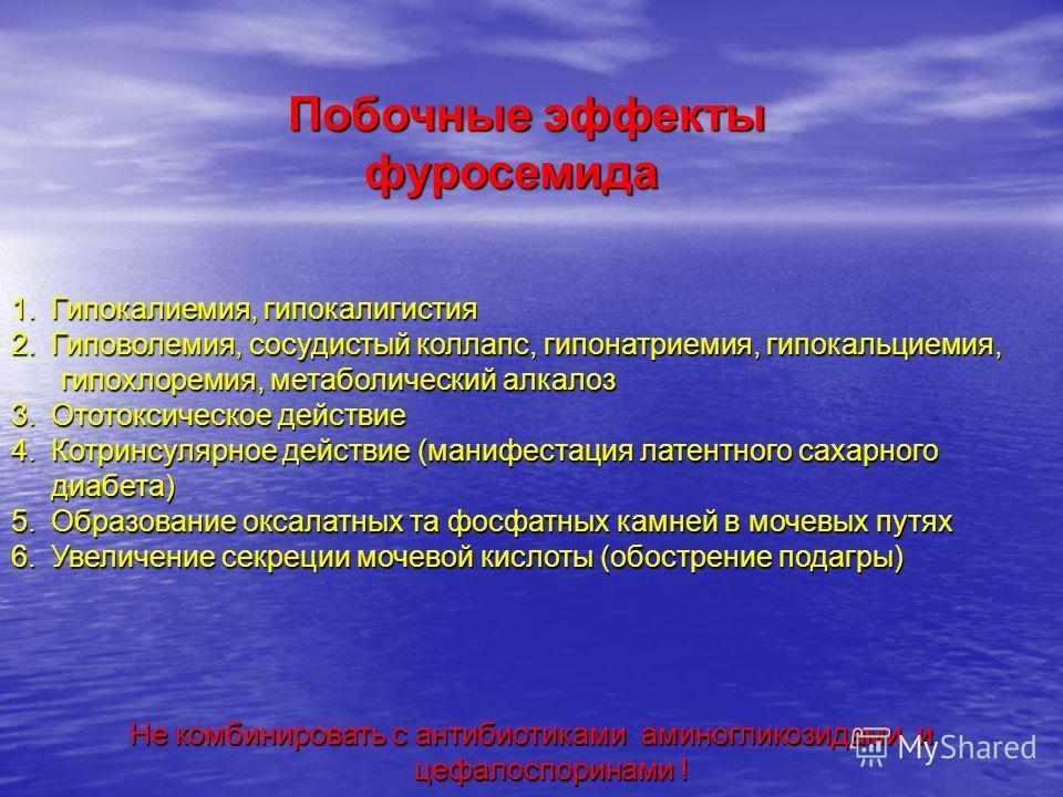 Побочные эффекты Побочные эффекты фуросемида фуросемида 1.Гипокалиемия, гипокалигистия 2.Гиповолемия, сосудистый коллапс, гипонатриемия, гипокальциемия, гипохлоремия, метаболический алкалоз гипохлоремия, метаболический алкалоз 3.Ототоксическое действ