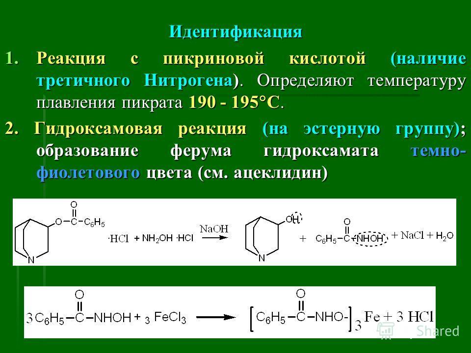 Идентификация 1.Реакция с пикриновой кислотой (наличие третичного Нитрогена). Определяют температуру плавления пикрата 190 - 195 С. 2. Гидроксамовая реакция (на эстерную группу); образование ферума гидроксамата темно- фиолетового цвета (см. ацеклидин