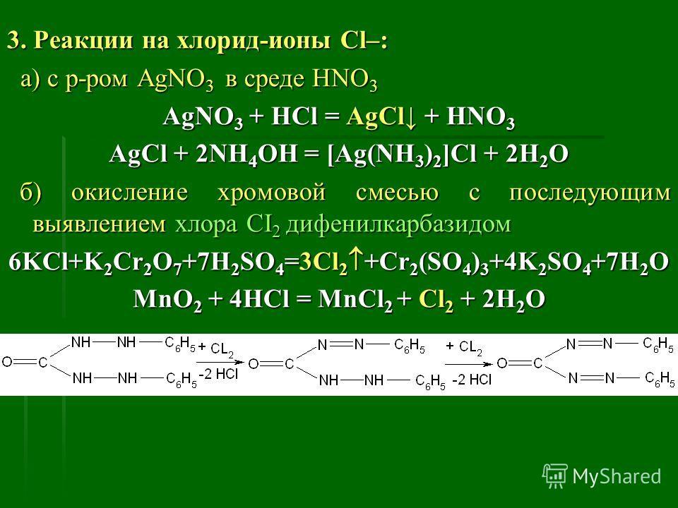 3. Реакции на хлорид-ионы Cl–: а) с р-ром АgNO 3 в среде HNO 3 а) с р-ром АgNO 3 в среде HNO 3 АgNO 3 + HCl = AgCl + HNO 3 AgCl + 2NH 4 OH = [Ag(NH 3 ) 2 ]Cl + 2H 2 O б) окисление хромовой смесью с последующим выявлением хлора СІ 2 дифенилкарбазидом