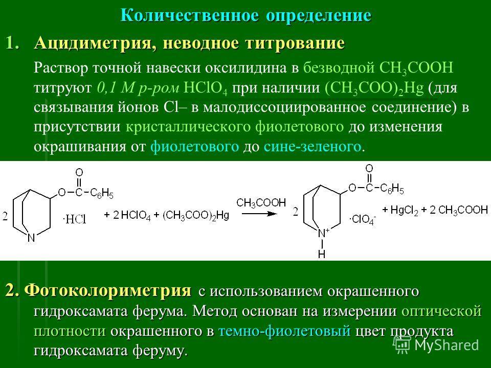 Количественное определение 1.Ацидиметрия, неводное титрование Раствор точной навески оксилидина в безводной CH 3 COOH титруют 0,1 М р-ром HСlO 4 при наличии (CH 3 COO) 2 Hg (для связывания йонов Cl– в малодиссоциированное соединение) в присутствии кр