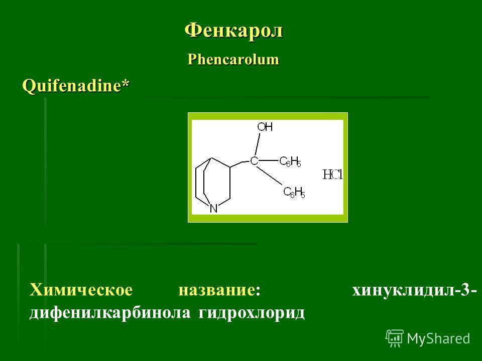 ФенкаролPhencarolum Quifenadine* Химическое название: хинуклидил-3- дифенилкарбинола гидрохлорид
