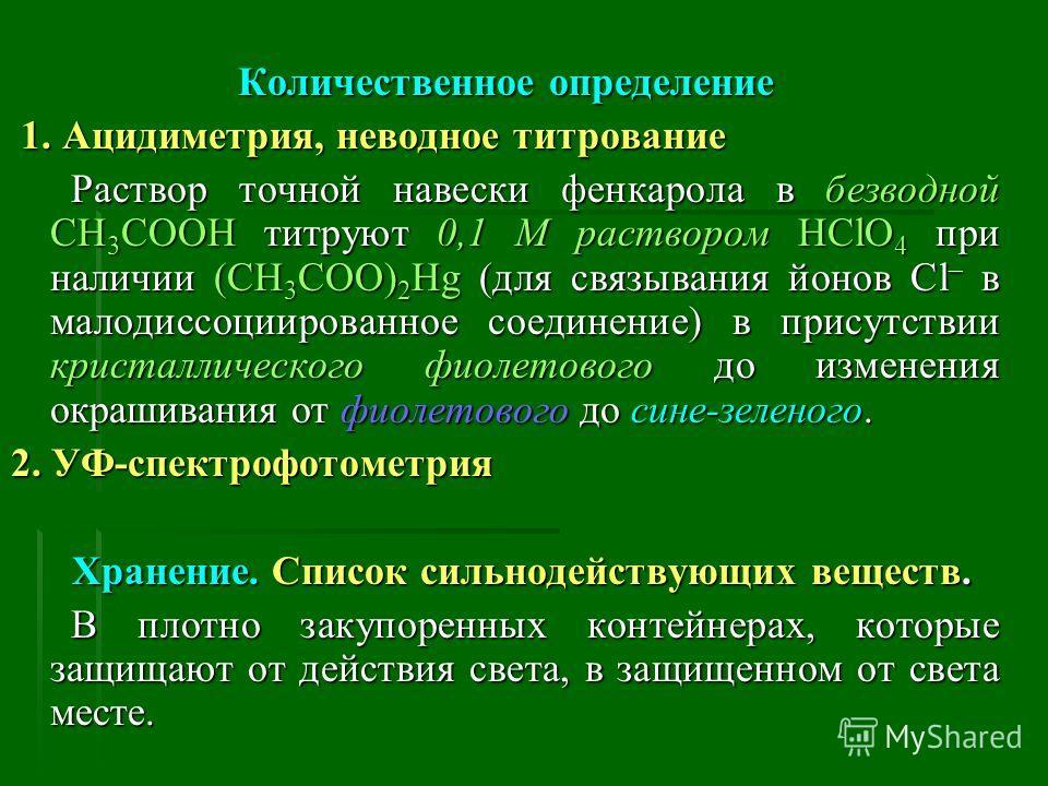 Количественное определение 1. Ацидиметрия, неводное титрование 1. Ацидиметрия, неводное титрование Раствор точной навески фенкарола в безводной CH 3 COOH титруют 0,1 М раствором HСlO 4 при наличии (CH 3 COO) 2 Hg (для связывания йонов Cl – в малодисс