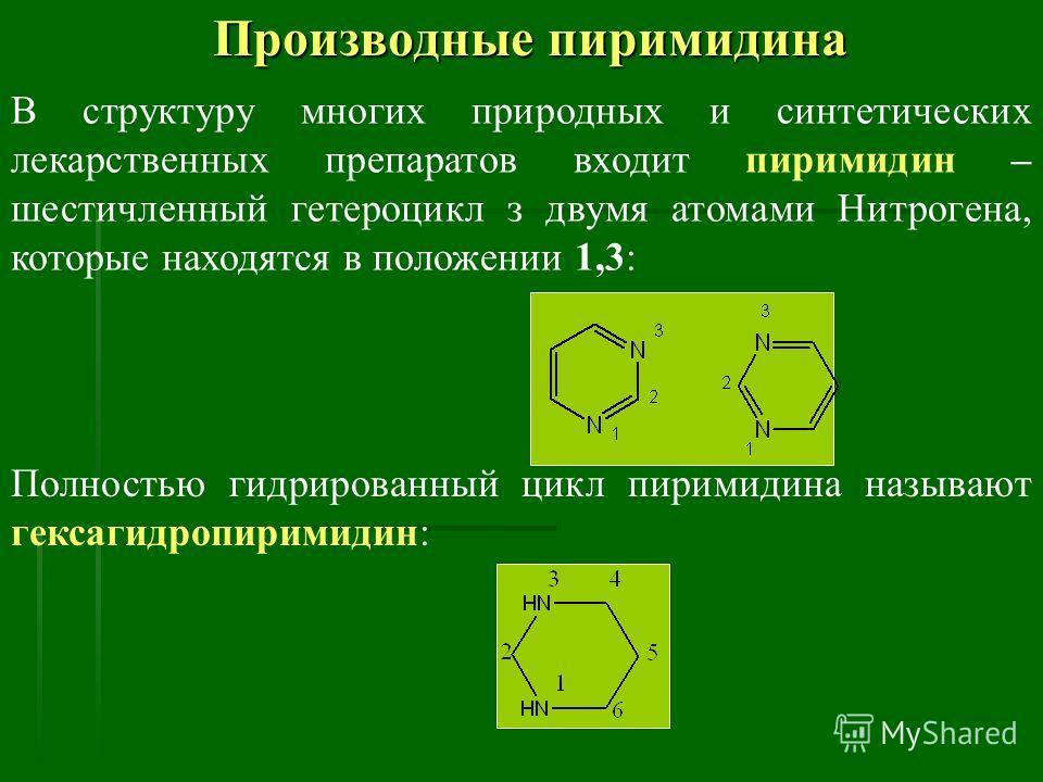 Производные пиримидина В структуру многих природных и синтетических лекарственных препаратов входит пиримидин – шестичленный гетероцикл з двумя атомами Нитрогена, которые находятся в положении 1,3: Полностью гидрированный цикл пиримидина называют гек