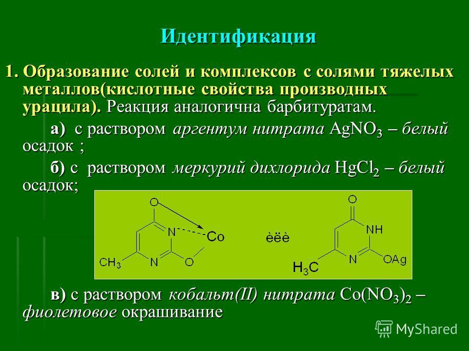 Идентификация 1. Образование солей и комплексов с солями тяжелых металлов(кислотные свойства производных урацила). Реакция аналогична барбитуратам. а) с раствором аргентум нитрата AgNO 3 – белый осадок ; а) с раствором аргентум нитрата AgNO 3 – белый