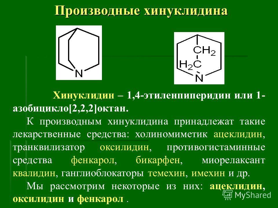 Производные хинуклидина Хинуклидин – 1,4-этиленпиперидин или 1- азобицикло[2,2,2]октан. К производным хинуклидина принадлежат такие лекарственные средства: холиномиметик ацеклидин, транквилизатор оксилидин, противогистаминные средства фенкарол, бикар