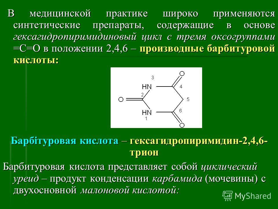 В медицинской практике широко применяются синтетические препараты, содержащие в основе гексагидропиримидиновый цикл с тремя оксогруппами =С=О в положении 2,4,6 – производные барбитуровой кислоты: В медицинской практике широко применяются синтетически