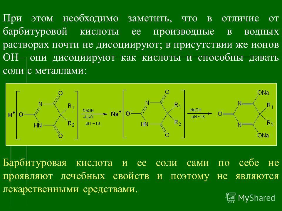При этом необходимо заметить, что в отличие от барбитуровой кислоты ее производные в водных растворах почти не дисоциируют; в присутствии же ионов ОН– они дисоциируют как кислоты и способны давать соли с металлами: Барбитуровая кислота и ее соли сами