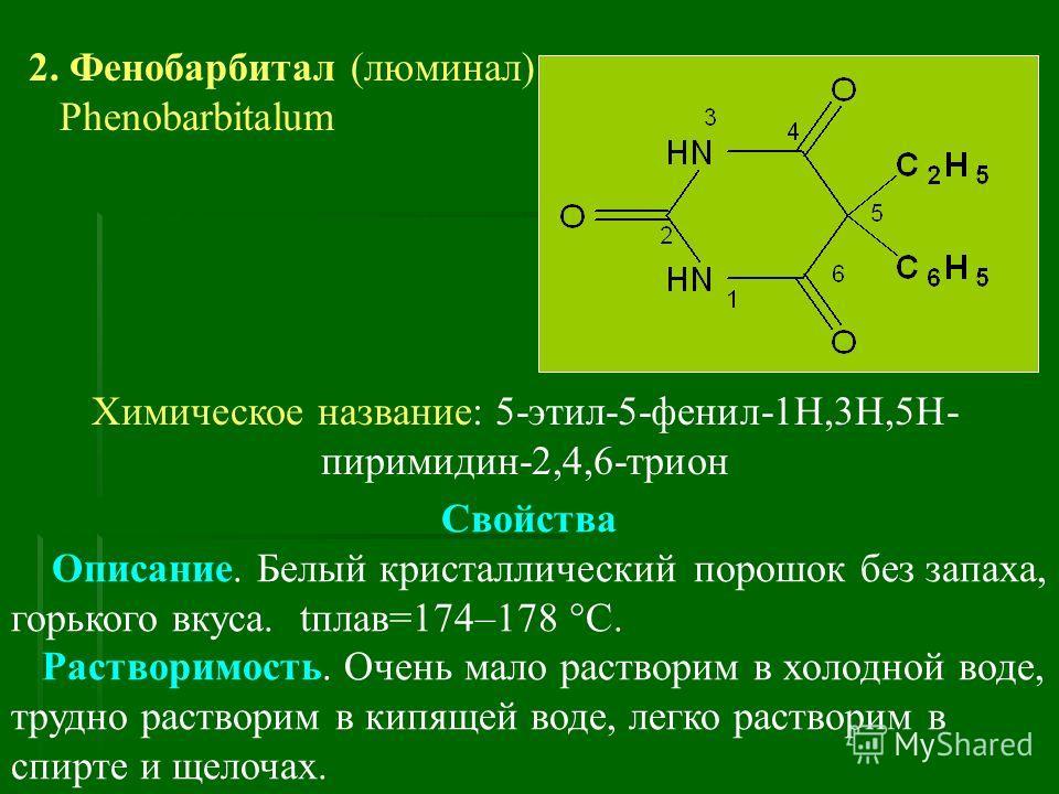 2. Фенобарбитал (люминал) Phenobarbitalum Химическое название: 5-этил-5-фенил-1Н,3Н,5Н- пиримидин-2,4,6-трион Свойства Описание. Белый кристаллический порошок без запаха, горького вкуса. tплав=174–178 С. Растворимость. Очень мало растворим в холодной