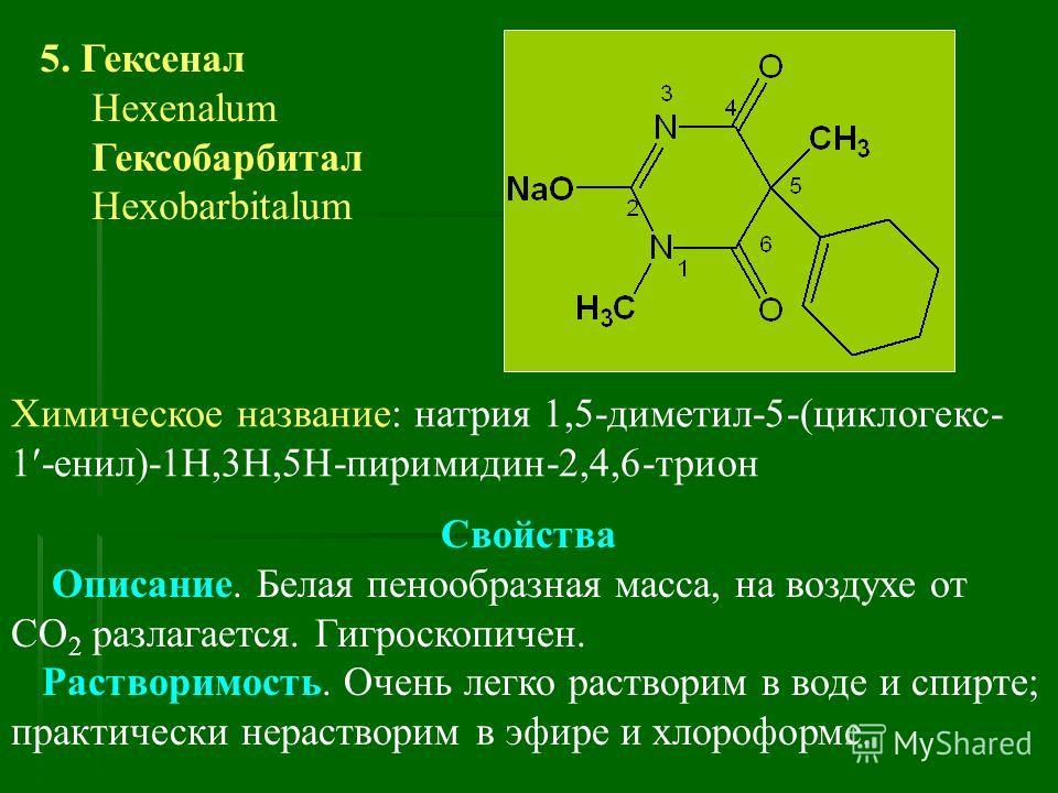5. Гексенал Hexenalum Гексобарбитал Hexobarbitalum Химическое название: натрия 1,5-диметил-5-(циклогекс- 1 -енил)-1Н,3Н,5Н-пиримидин-2,4,6-трион Свойства Описание. Белая пенообразная масса, на воздухе от CO 2 разлагается. Гигроскопичен. Растворимость