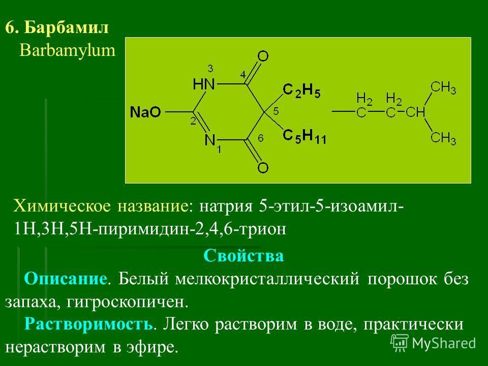 6. Барбамил Barbamylum Химическое название: натрия 5-этил-5-изоамил- 1Н,3Н,5Н-пиримидин-2,4,6-трион Свойства Описание. Белый мелкокристаллический порошок без запаха, гигроскопичен. Растворимость. Легко растворим в воде, практически нерастворим в эфир