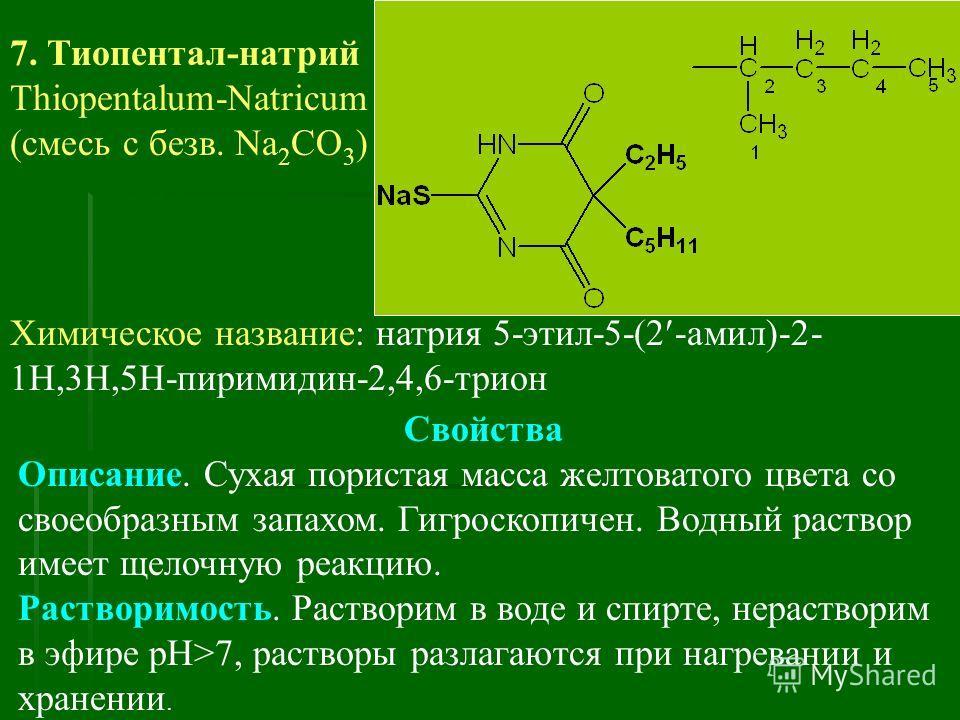 7. Тиопентал-натрий Thiopentalum-Natriсum (смесь с безв. Na 2 CO 3 ) Химическое название: натрия 5-этил-5-(2 -амил)-2- 1Н,3Н,5Н-пиримидин-2,4,6-трион Свойства Описание. Сухая пористая масса желтоватого цвета со своеобразным запахом. Гигроскопичен. Во