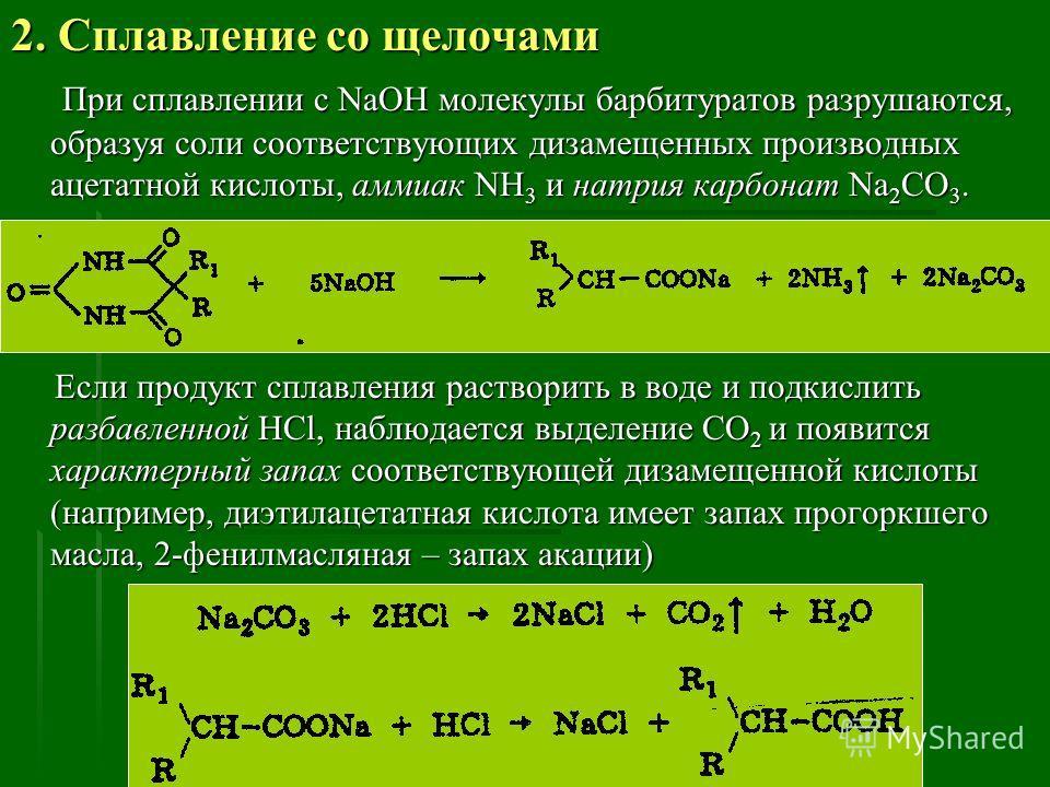 2. Сплавление со щелочами При сплавлении с NaOH молекулы барбитуратов разрушаются, образуя соли соответствующих дизамещенных производных ацетатной кислоты, аммиак NH 3 и натрия карбонат Na 2 CO 3. При сплавлении с NaOH молекулы барбитуратов разрушают