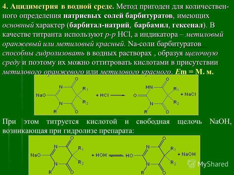 4. Ацидиметрия в водной среде. Метод пригоден для количествен- ного определения натриевых солей барбитуратов, имеющих основный характер (барбитал-натрий, барбамил, гексенал). В качестве титранта используют р-р HCl, а индикатора – метиловый оранжевый