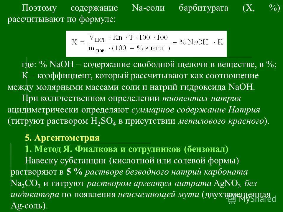 Поэтому содержание Na-соли барбитурата (Х, %) рассчитывают по формуле:, где: % NaOH – содержание свободной щелочи в веществе, в %; К – коэффициент, который рассчитывают как соотношение между молярными массами соли и натрий гидроксида NaOH. При количе