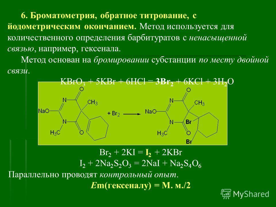 6. Броматометрия, обратное титрование, с йодометрическим окончанием. Метод используется для количественного определения барбитуратов с ненасыщенной связью, например, гексенала. Метод основан на бромировании субстанции по месту двойной связи. KBrO 3 +