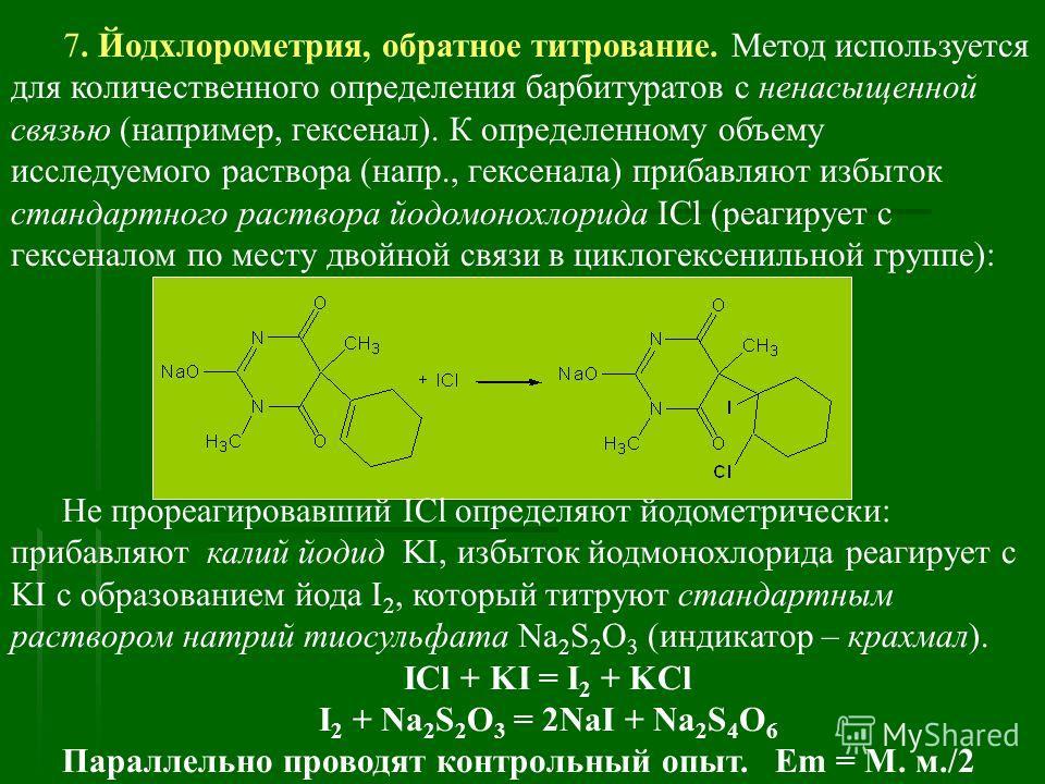 7. Йодхлорометрия, обратное титрование. Метод используется для количественного определения барбитуратов с ненасыщенной связью (например, гексенал). К определенному объему исследуемого раствора (напр., гексенала) прибавляют избыток стандартного раство