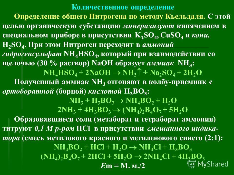 Количественное определение Определение общего Нитрогена по методу Кьельдаля. С этой целью органическую субстанцию минерализуют кипячением в специальном приборе в присутствии K 2 SO 4, CuSO 4 и конц. H 2 SO 4. При этом Нитроген переходит в аммоний гид