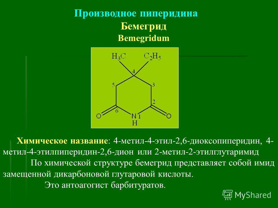 Производное пиперидина Бемегрид Bemegridum Химическое название: 4-метил-4-этил-2,6-диоксопиперидин, 4- метил-4-этилпиперидин-2,6-дион или 2-метил-2-этилглутаримид По химической структуре бемегрид представляет собой имид замещенной дикарбоновой глутар