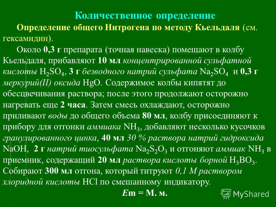 Количественное определение Определение общего Нитрогена по методу Кьельдаля (см. гексамидин). Около 0,3 г препарата (точная навеска) помещают в колбу Кьельдаля, прибавляют 10 мл концентрированной сульфатной кислоты H 2 SO 4, 3 г безводного натрий сул