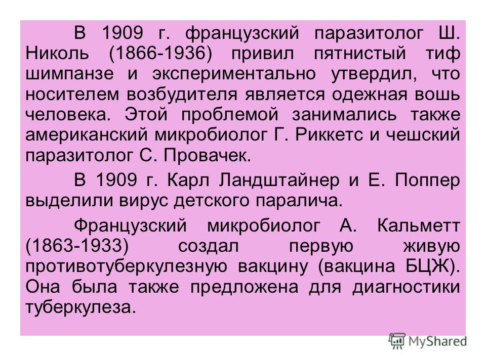 В 1909 г. французский паразитолог Ш. Николь (1866-1936) привил пятнистый тиф шимпанзе и экспериментально утвердил, что носителем возбудителя является одежная вошь человека. Этой проблемой занимались также американский микробиолог Г. Риккетс и чешский