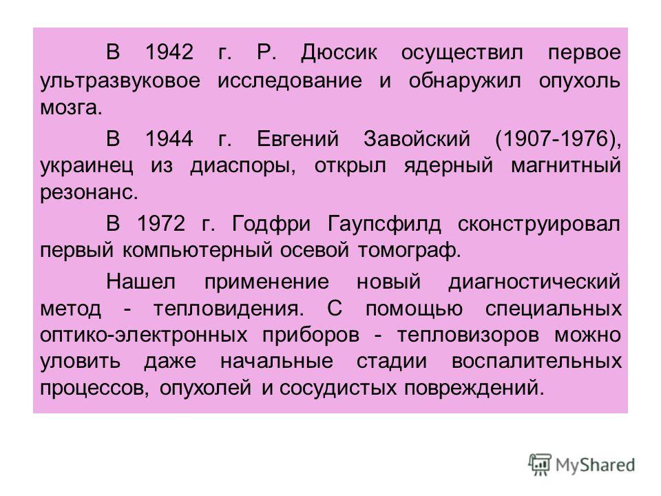 В 1942 г. Р. Дюссик осуществил первое ультразвуковое исследование и обнаружил опухоль мозга. В 1944 г. Евгений Завойский (1907-1976), украинец из диаспоры, открыл ядерный магнитный резонанс. В 1972 г. Годфри Гаупсфилд сконструировал первый компьютерн