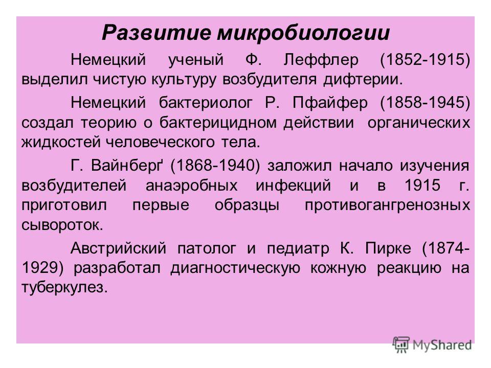 Развитие микробиологии Немецкий ученый Ф. Леффлер (1852-1915) выделил чистую культуру возбудителя дифтерии. Немецкий бактериолог Р. Пфайфер (1858-1945) создал теорию о бактерицидном действии органических жидкостей человеческого тела. Г. Вайнберґ (186